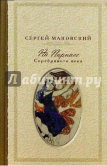 На Парнасе Серебряного века - Сергей Маковский