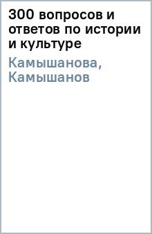 300 вопросов и ответов по истории и культуре - Камышанова, Камышанов