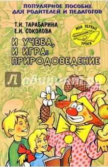 И учеба, и игра: Природоведение. Поулярное пособие для родителей и педагогов - Татьяна Тарабарина