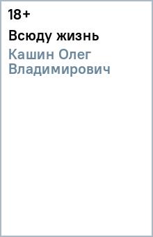 Всюду жизнь - Олег Кашин