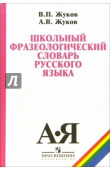 Школьный фразеологический словарь русского языка - Жуков, Жуков