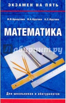 Математика. Для школьников и абитуриентов - Арнаутова, Крутова, Крутова