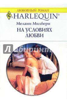 На условиях любви: Роман - Мелани Милберн