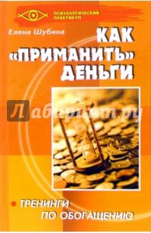 Как приманить деньги: тренинги по обогащению - Елена Шубина