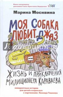 Моя собака любит джаз, или Жизнь и приключения милиционера Караваева - Марина Москвина