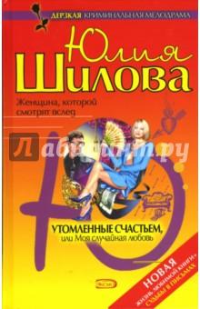 Утомленные счастьем, или Моя случайная любовь - Юлия Шилова