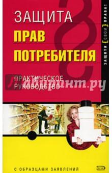 Защита прав потребителя: практичекое руководство с образцами заявлений - Дмитрий Щирский