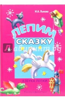 Лепим сказку - Ирина Лыкова