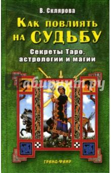 Как повлиять на судьбу: Секреты Таро, астрологии и магии - Вера Склярова
