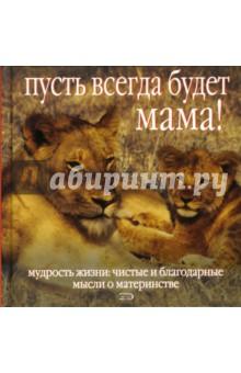Пусть всегда будет мама! Мудрость жизни. Чистые и благодарные мысли о материнстве - Энн Ховард