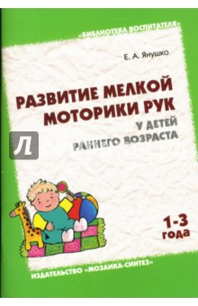 Развитие мелкой моторики рук у детей раннего возраста (1-3 года) - Елена Янушко