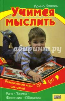 Учимся мыслить. Развивающие игры для детей от 4 до 9 лет - Ирина Коваль