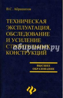 Техническая эксплуатация, обследование и усиление строительных конструкций: Учебное пособие - В.С. Абрашитов