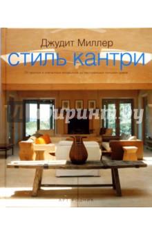 Стиль кантри: от простых и элегантных интерьеров до пасторальных сельских домов - Джудит Миллер