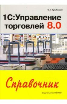 1С: Управление торговлей 8.0: Справочник - Сергей Кульбицкий