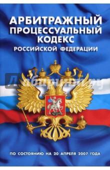 Арбитражный процессуальный кодекс Российской Федерации (по состоянию на 20 апреля 2007 года)