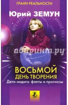 Восьмой день творения. Дети индиго - факты и прогнозы - Юрий Земун