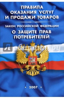 Правила оказания услуг и продажи товаров. Закон РФ О защите прав потребителей (на 1 мая 2007 года)