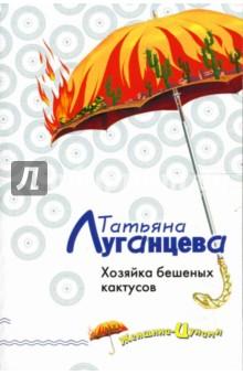 Хозяйка бешеных кактусов: Роман - Татьяна Луганцева