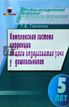 Комплексная система коррекции ОНР у дошкольников (5 лет) - Татьяна Ткаченко