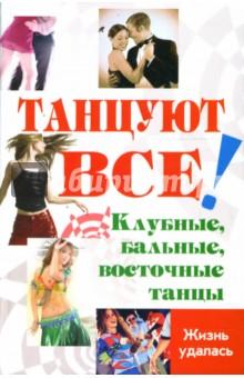 Танцуют все! Клубные, бальные, восточные танцы - Цыганкова, Браиловская, Володина, Никос