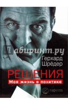 Решения. Моя жизнь в политике - Герхард Шредер