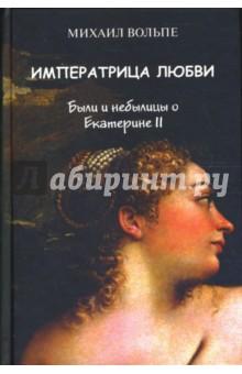 Императрица любви. Были и небылицы о Екатерине II - Михаил Вольпе