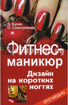 Фитнес-маникюр: дизайн на коротких ногтях - Букин, Сивогривова