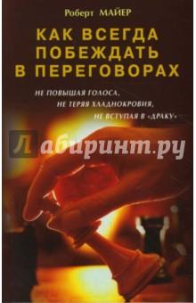 Купить Роберт Майер: Как всегда побеждать в переговорах не повышая голоса, не теряя хладнокровия, не вступая в драку ISBN: 978-5-88503-738-9