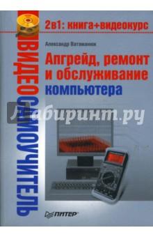 Видеосамоучитель. Апгрейд, ремонт и обслуживание компьютера (+CD) - Александр Ватаманюк