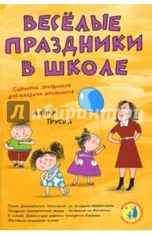 Веселые праздники в школе. Сценарии праздников для младших школьников - Алена Трусий