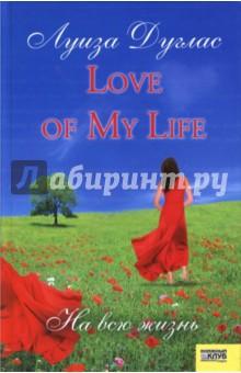Love of My Life. На всю жизнь - Луиза Дуглас