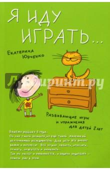 Я иду играть... Развивающие игры и упражнения для детей двух лет - Екатерина Юрченко