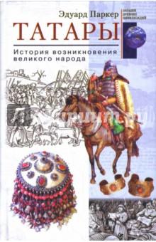 Татары. История возникновения великого народа - Эдуард Паркер