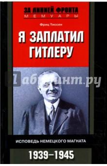 Я заплатил Гитлеру. Исповедь немецкого магната. 1939-1945 - Фриц Тиссен