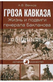 Гроза Кавказа. Жизнь и подвиги генерала Бакланова - Андрей Венков