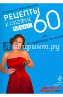 Рецепты к системе минус 60, или Волшебница на кухне - Екатерина Мириманова