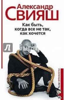 Как быть, когда все не так, как хочется (книга с автографом) - Александр Свияш
