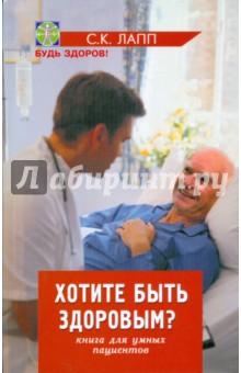 Хотите быть здоровым? Книга для умных пациентов - С. Лапп