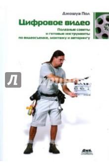 Цифровое видео. Полезные советы и готовые инструменты по видеосъемке, монтажу и авторингу - Джошуа Пол