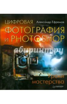 Цифровая фотография и Photoshop. Уроки мастерства - Александр Ефремов изображение обложки