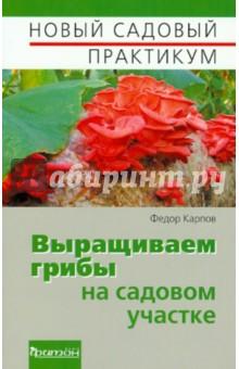 Выращиваем грибы на садовом участке - Федор Карпов