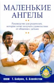 Маленькие ангелы. Руководство для родителей, которые хотят получать удовольствие от общения с детьми - Байрон, Бэвейсток
