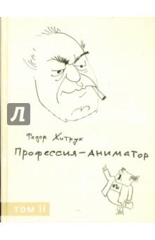 Профессия – аниматор. Том 2 - Федор Хитрук