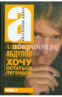 Хочу остаться легендой - Александр Абдулов