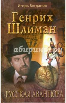 Генрих Шлиман. Русская авантюра - Игорь Богданов