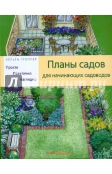 Планы садов для начинающих садоводов: Просто. Практично. Наглядно - Хельга Гроппер