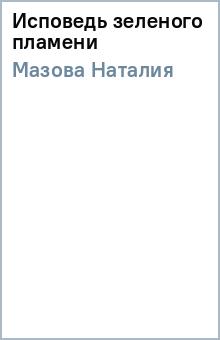 Исповедь зеленого пламени - Наталия Мазова