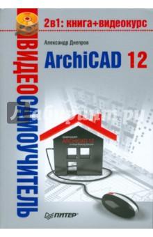 Видеосамоучитель. ArchiCAD 12 (+CD) - А. Днепров
