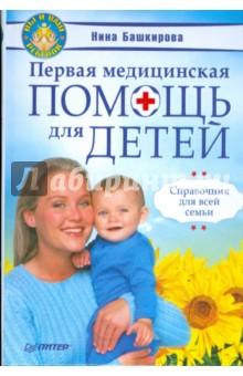 Первая медицинская помощь для детей. Справочник для всей семьи - Нина Башкирова